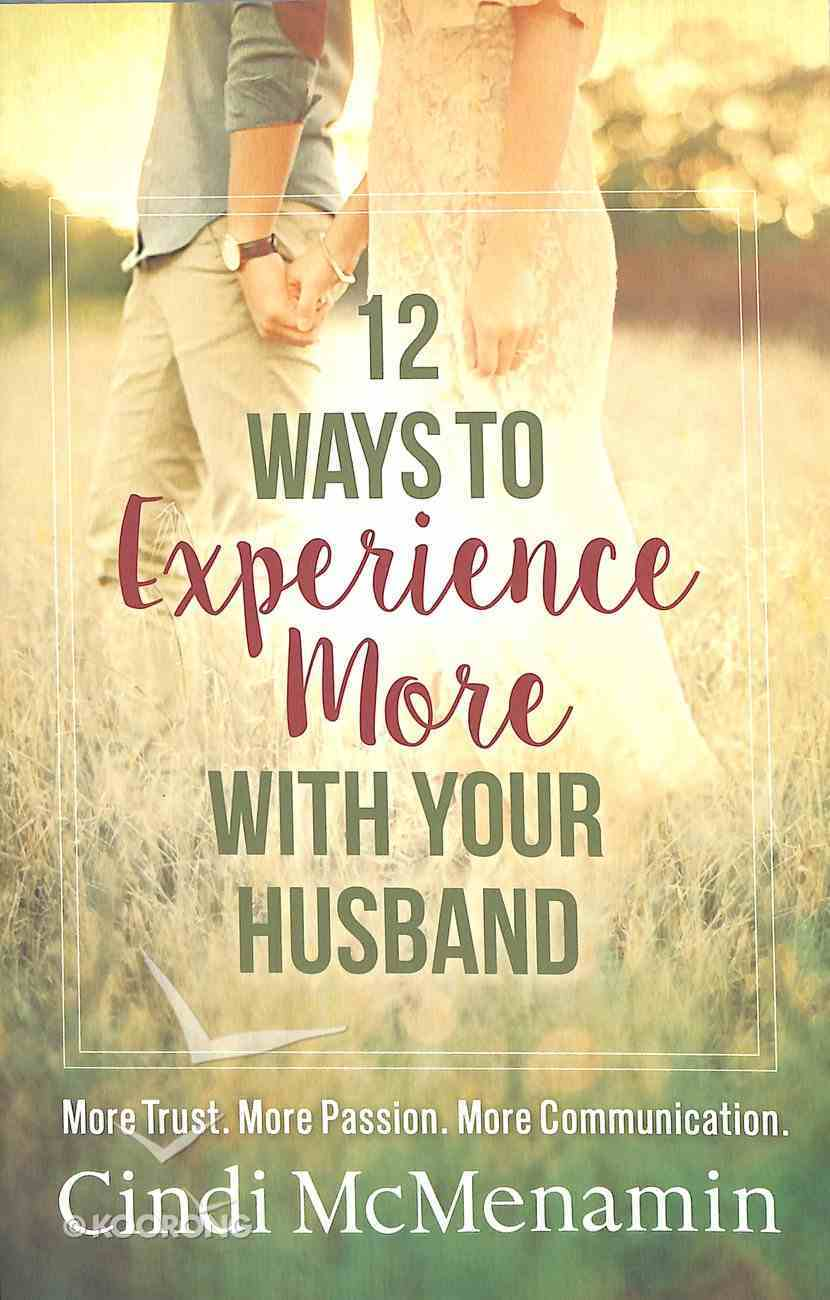 12 Ways to Experience More With Your Husband: More Trust. More Passion. More Communication. Paperback