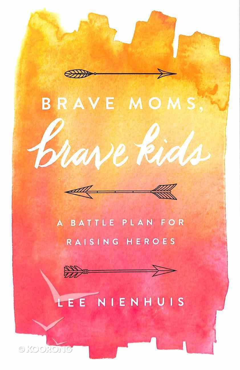 Brave Moms, Brave Kids: A Battle Plan For Raising Heroes Paperback