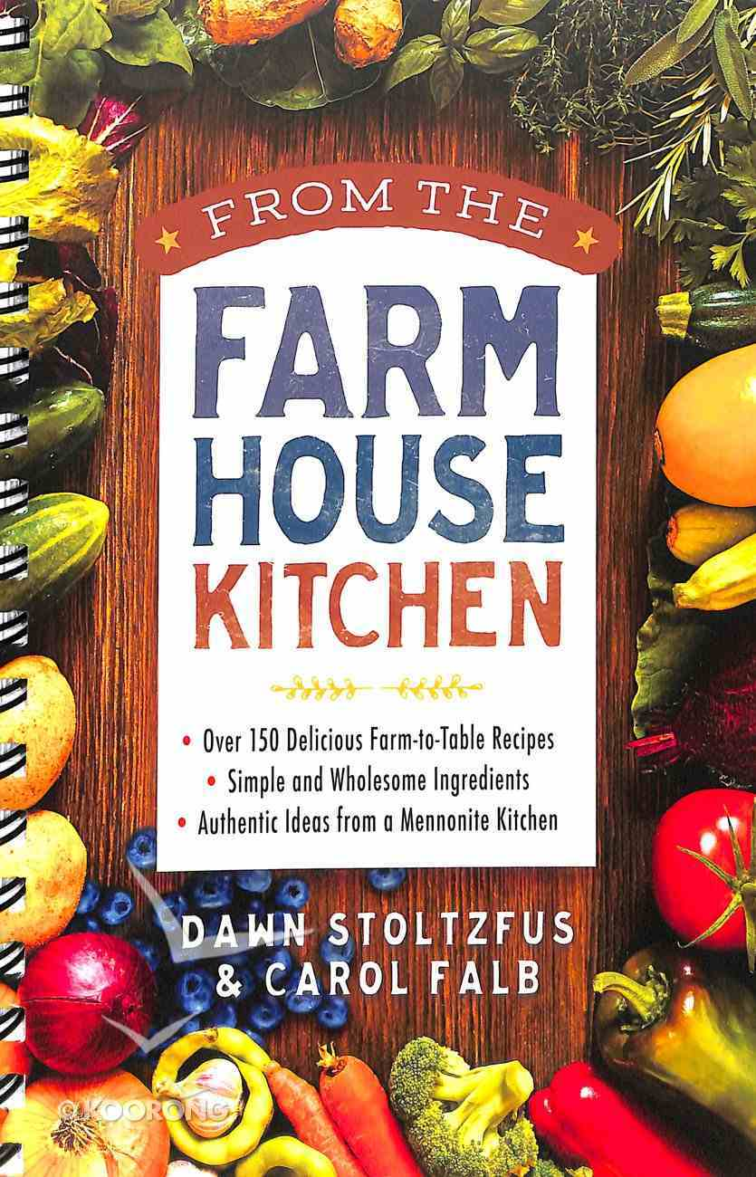 From the Farmhouse Kitchen: *Over 150 Delicious Farm-To-Table Recipes *Simple and Wholesome Ingredients *Authentic Ideas From a Mennonite Kitchen Spiral