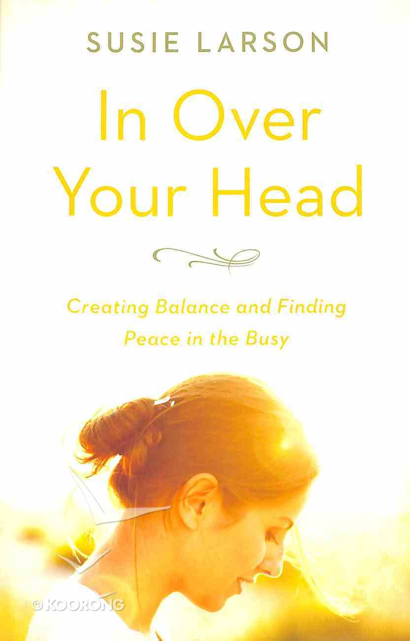 In Over Your Head: Creating Balance and Finding Peace in the Busy Paperback