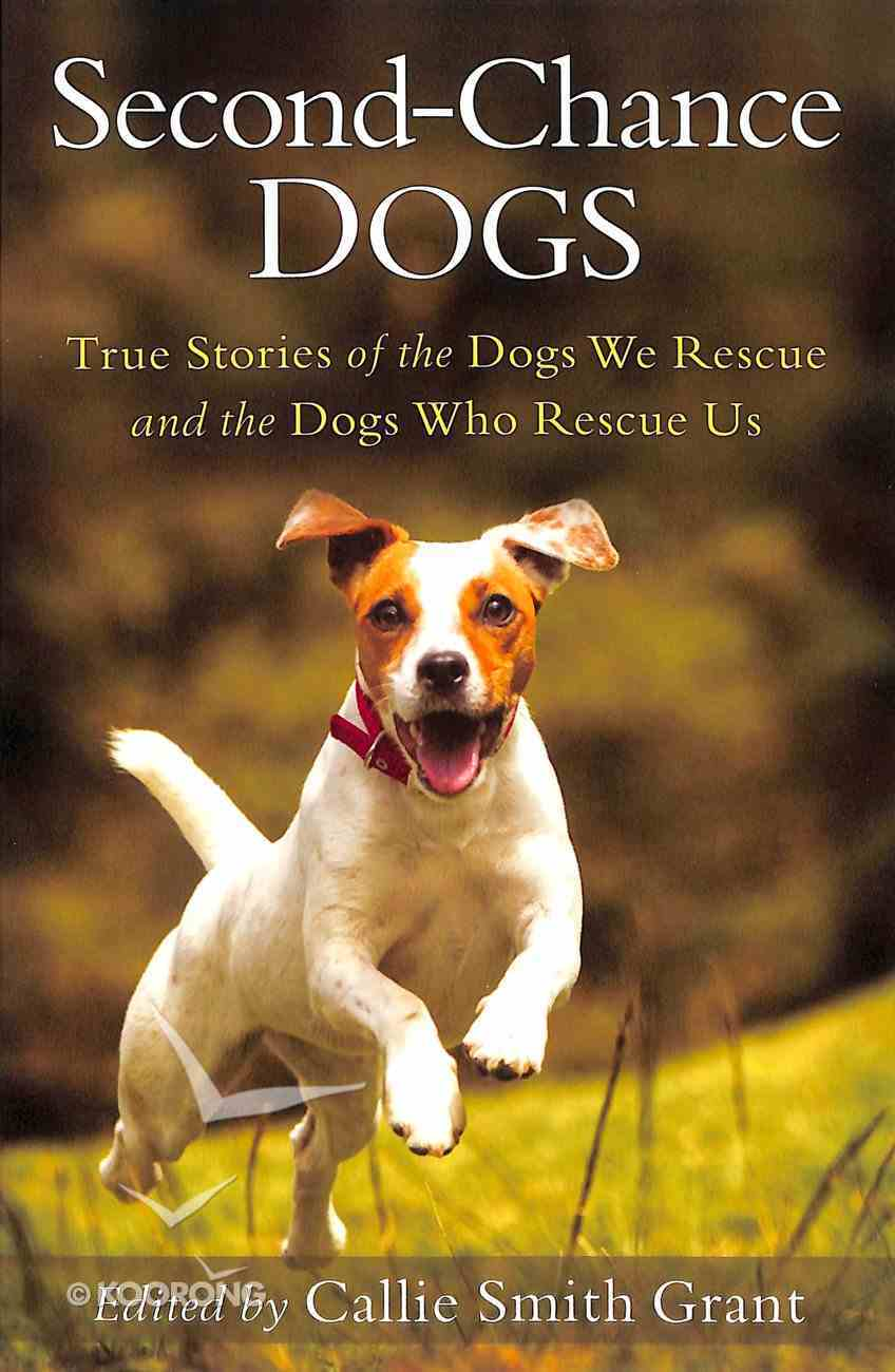 Second-Chance Dogs: True Stories of the Dogs We Rescue and the Dogs Who Rescue Us Paperback