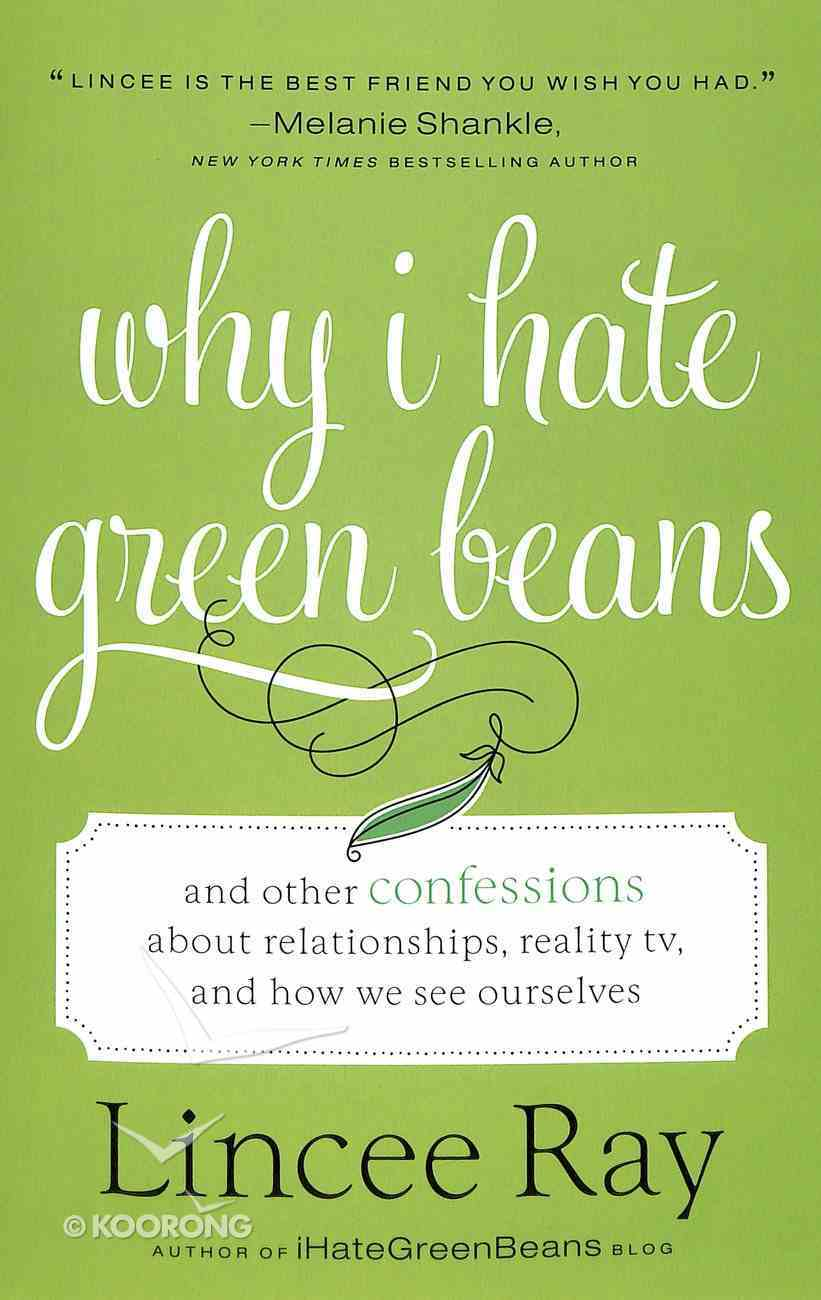 Why I Hate Green Beans: And Other Confessions About Relationships, Reality Tv and How We See Ourselves Paperback