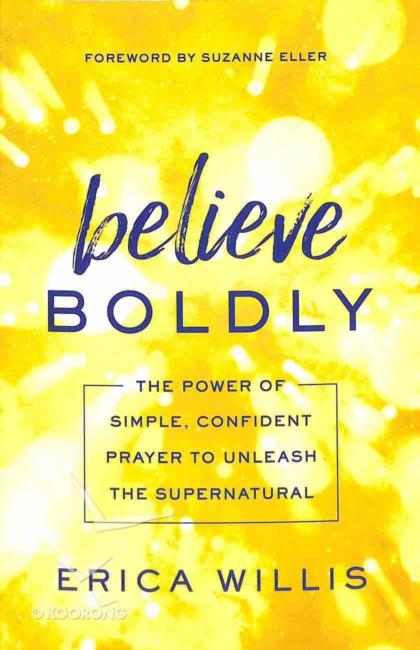 Believe Boldly: The Power of Simple, Confident Prayer to Unleash the Supernatural Paperback