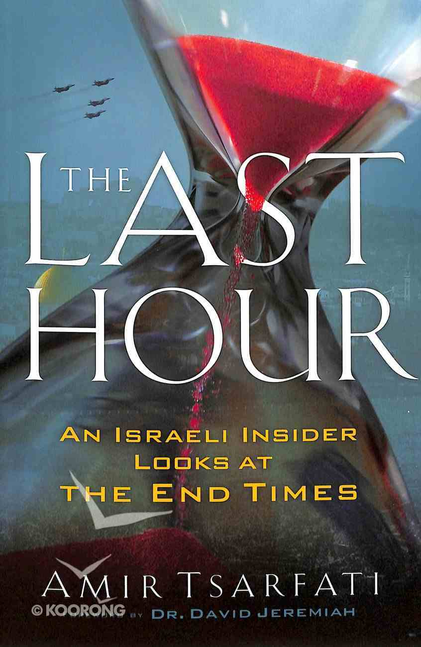The Last Hour: An Israeli Insider Looks At the End Times Paperback