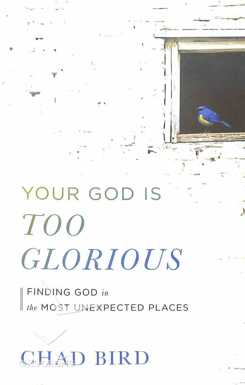 Your God is Too Glorious: Finding God in the Most Unexpected Places Paperback
