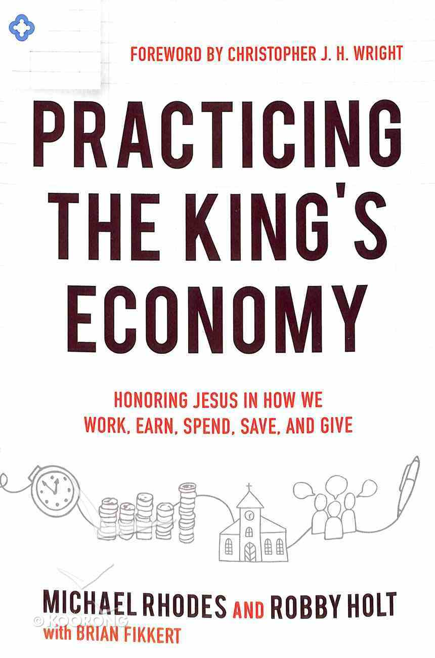 Practicing the King's Economy: Honoring Jesus in How We Work, Earn, Spend, Save, and Give Paperback