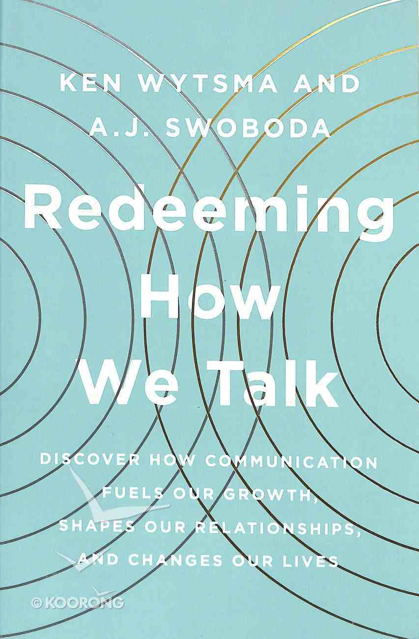 Redeeming How We Talk: Discover How Communication Fuels Our Growth, Shapes Our Relationships, and Changes Our Lives Paperback