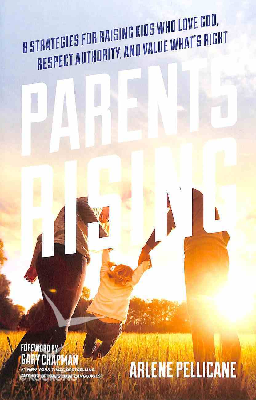 Parents Rising: 8 Strategies For Raising Kids Who Love God, Respect Authority and Value What's Right Paperback
