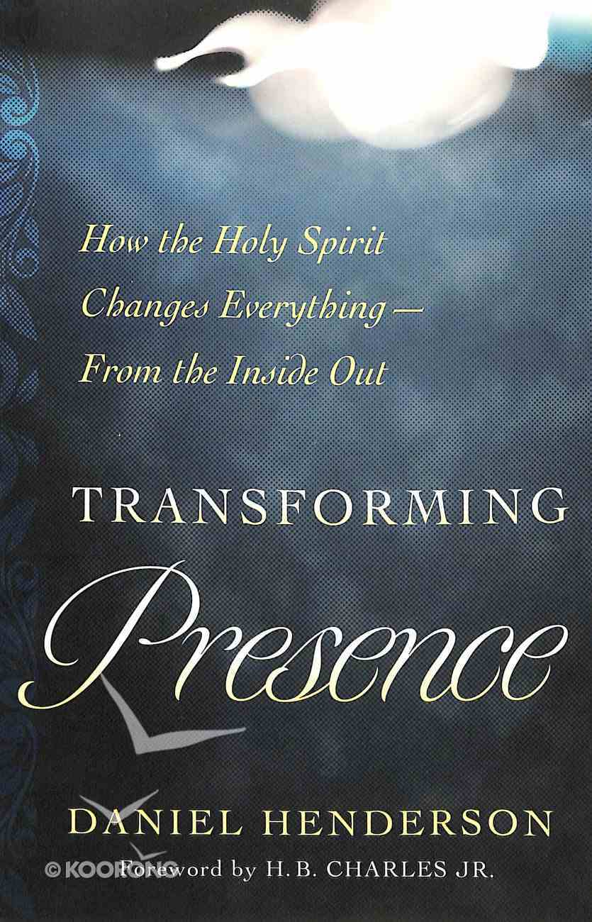 Transforming Presence: How the Holy Spirit Changes Everything-From the Inside Out Paperback