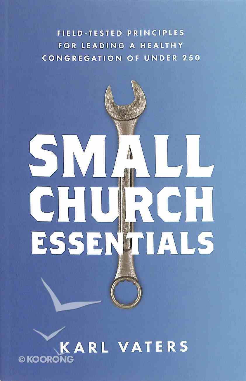 Small Church Essentials: Field-Tested Principles For Leading a Healthy Congregation of Under 250 Paperback