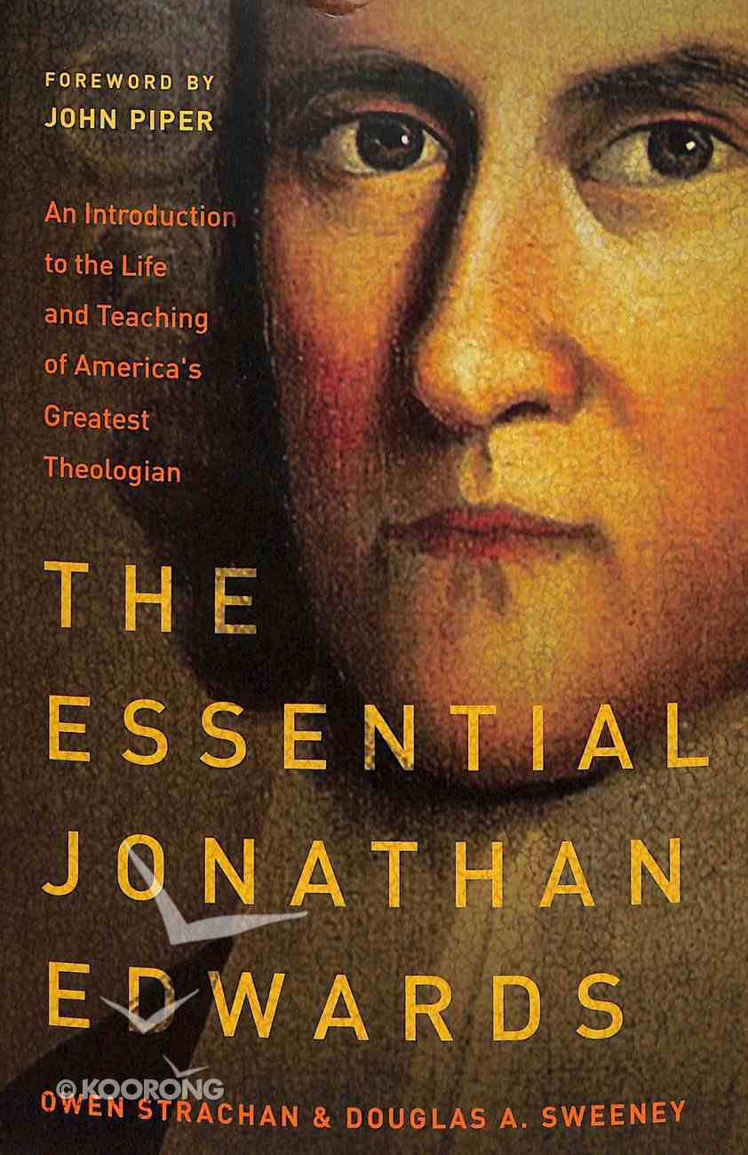 The Essential Jonathan Edwards: An Introduction to the Life and Teaching of America's Greatest Theologian Paperback