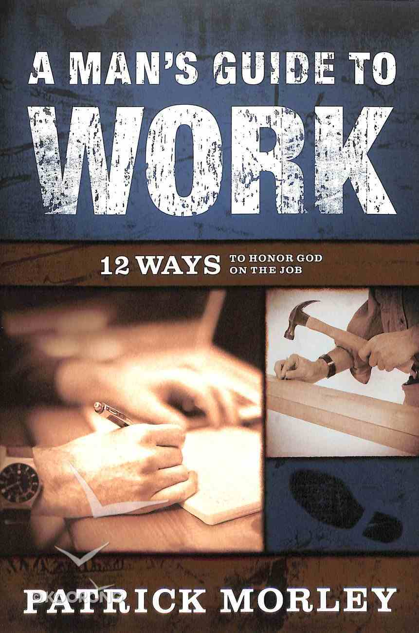 A Man's Guide to Work: 12 Ways to Honor God on the Job Paperback