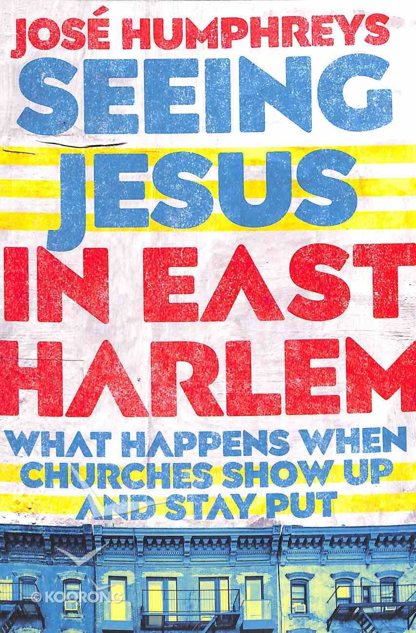 Seeing Jesus in East Harlem: What Happens When Churches Show Up and Stay Put Paperback