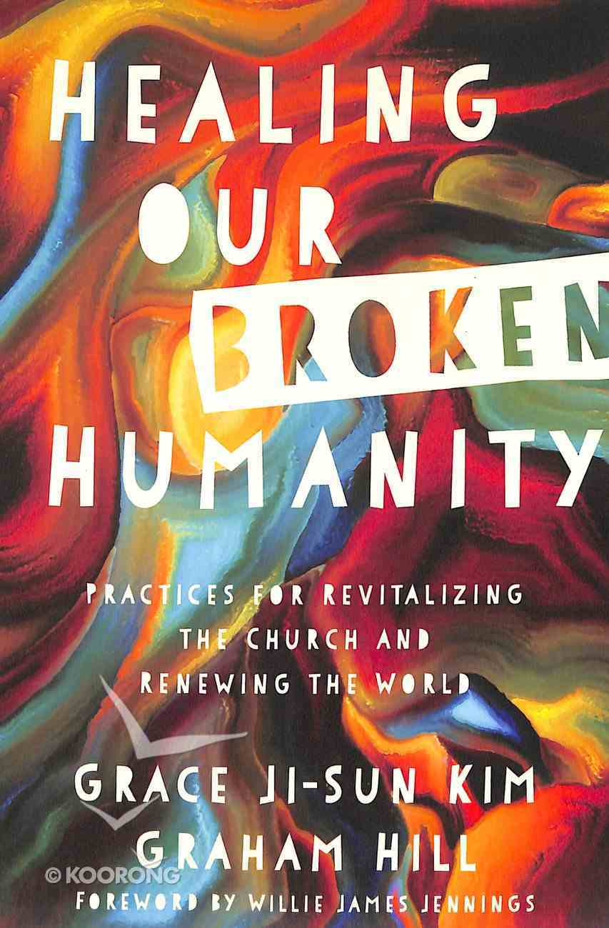 Healing Our Broken Humanity: Practices For Revitalizing the Church and Renewing the World Paperback