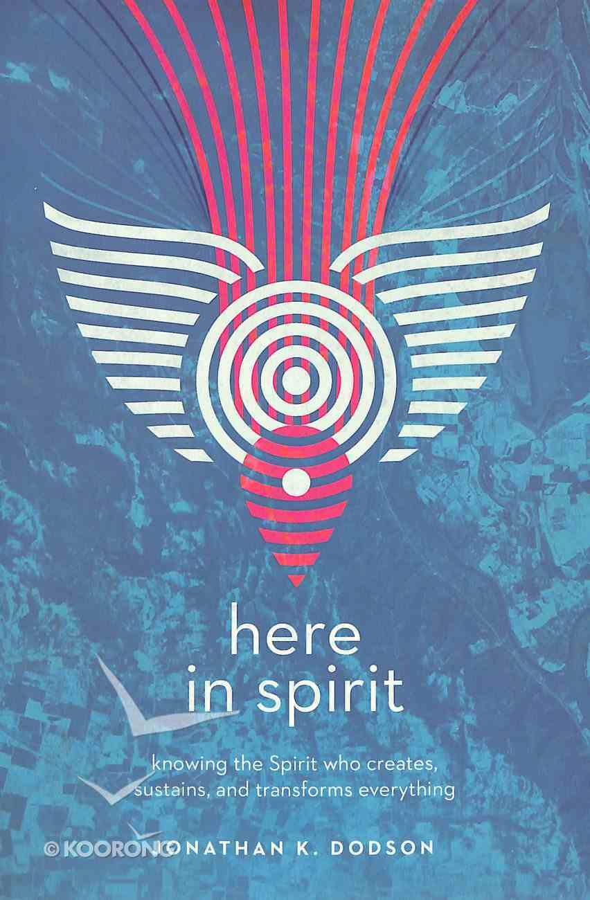 Here in Spirit: Knowing the Spirit Who Creates, Sustains, and Transforms Everything Paperback