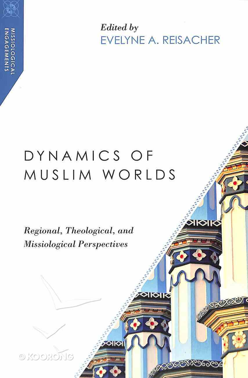 Dynamics of Muslim Worlds: Regional, Theological, and Missiological Perspectives Paperback