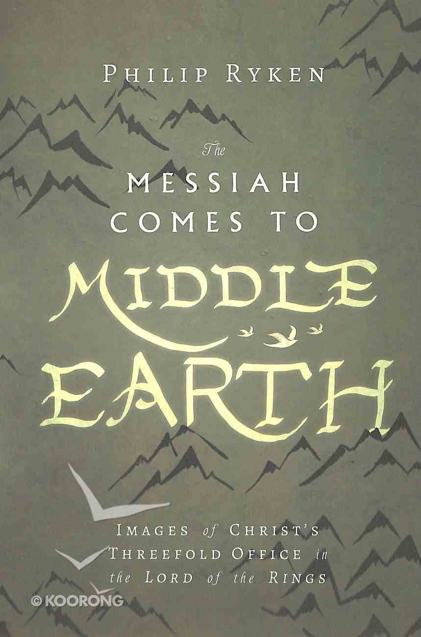 The Messiah Comes to Middle-Earth: Images of Christ's Threefold Office in the Lord of the Rings Paperback