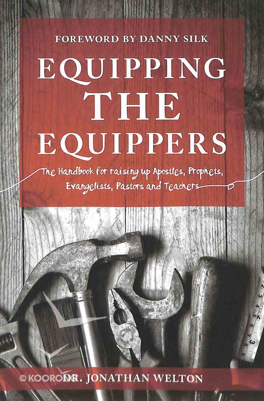 Equipping the Equippers: The Handbook For Raising Up Apostles, Prophets, Evangelists, Pastors and Teachers Paperback