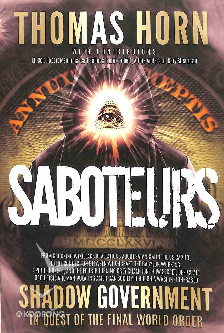 Saboteurs: How Secret, Deep State Occultists Are Manipulating American Society Through a Washington-Based Shadow Government in Quest of the Final World Order! Paperback