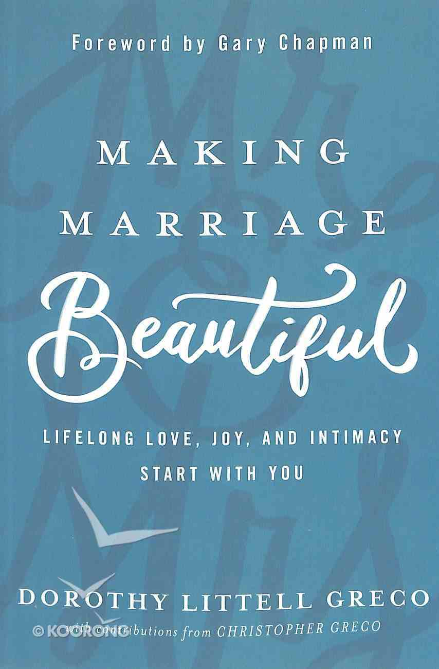 Making Marriage Beautiful: Lifelong Love, Joy, and Intimacy Start With You Paperback
