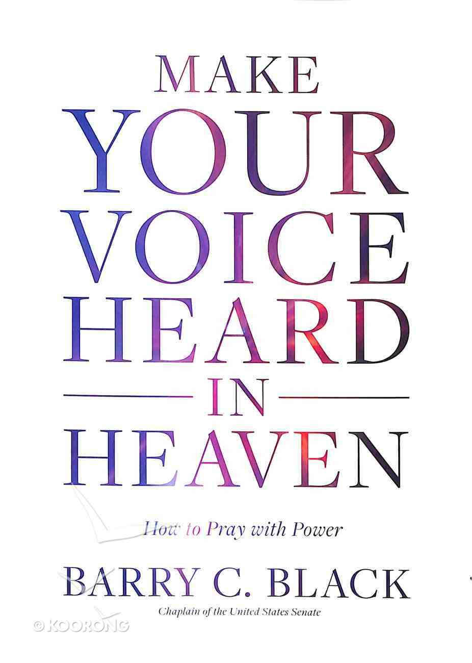 Make Your Voice Heard in Heaven: How to Pray With Power Hardback