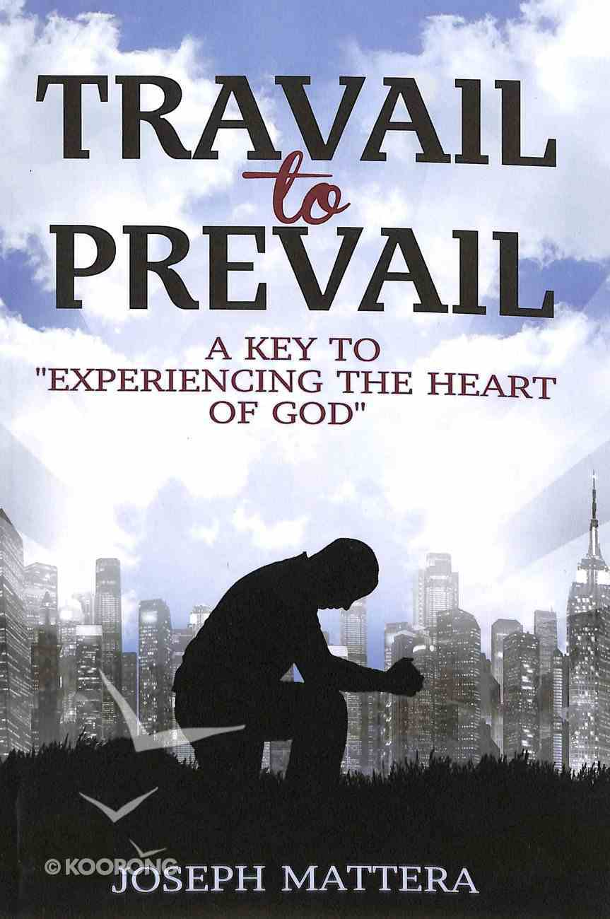 Travail to Prevail: A Key to Experiencing the Heart of God Paperback