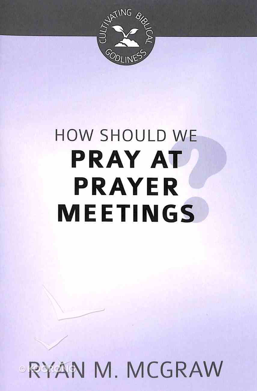 How Should We Pray At Prayer Meetings (Cultivating Biblical Godliness Series) Booklet
