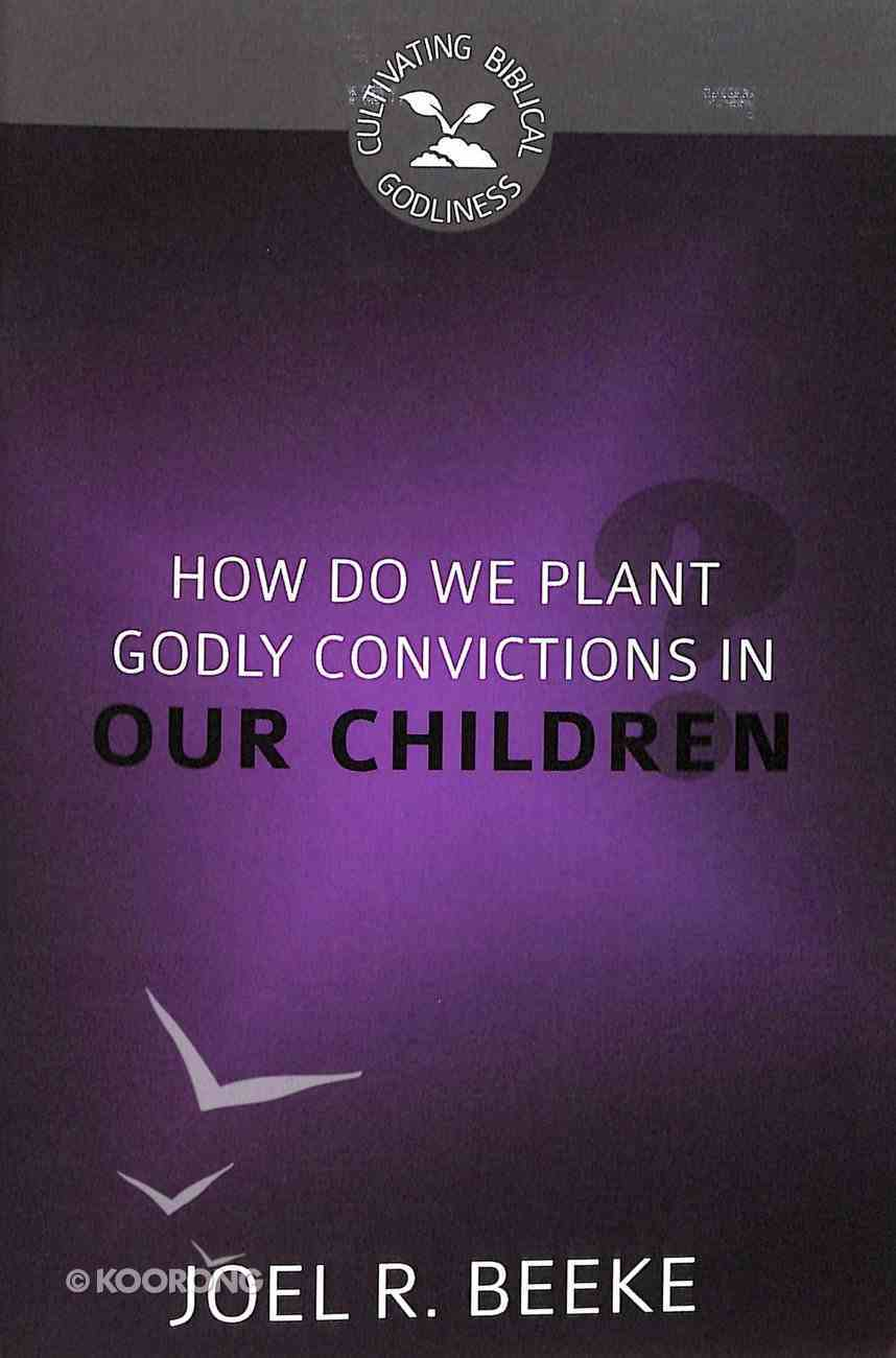 How Do We Plant Godly Convictions in Our Children? (Cultivating Biblical Godliness Series) Booklet