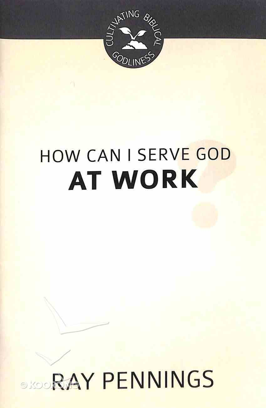 How Can I Serve God At Work (Cultivating Biblical Godliness Series) Booklet