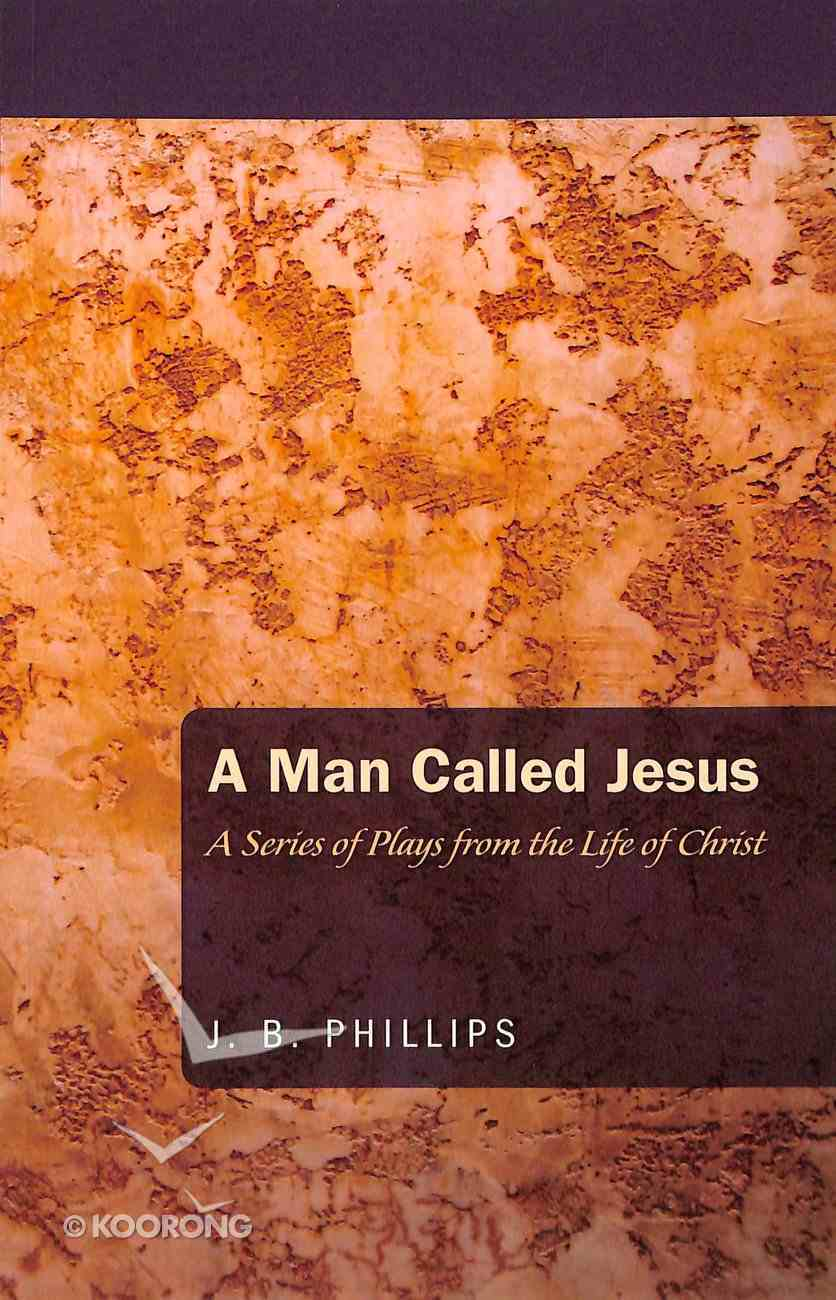 Man Called Jesus, A: A Series of Plays From the Life of Christ (J B Phillips Classics Series) Paperback