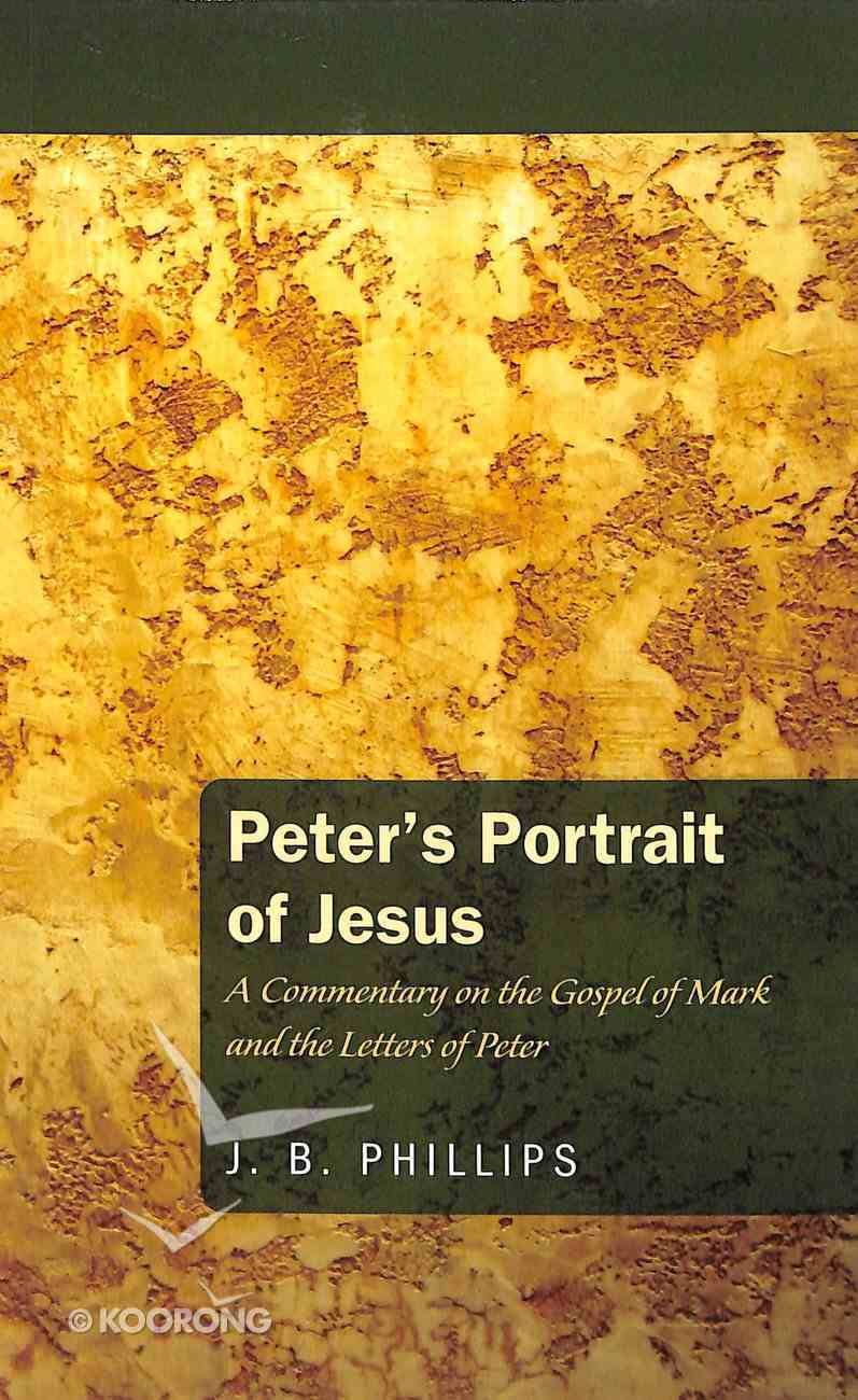 Peter's Portrait of Jesus: A Commentary on the Gospel of Mark and the Letters of Peter (J B Phillips Classics Series) Paperback