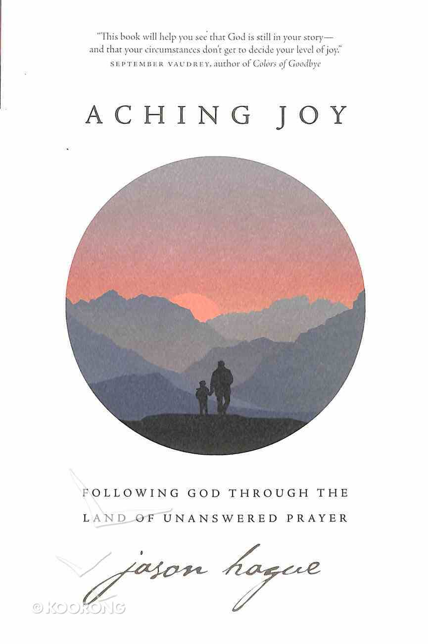 Aching Joy: Following God Through the Land of Unanswered Prayer Paperback