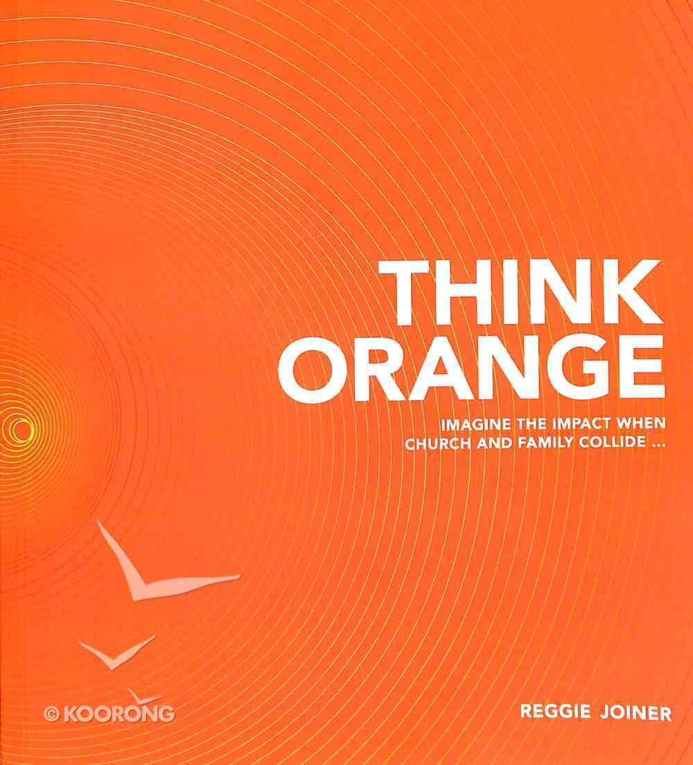 Think Orange: Imagine the Impact When Church and Family Collide... Paperback