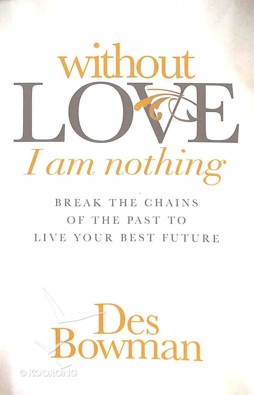 Without Love I Am Nothing: Break the Chains of the Past to Live Your Best Future Paperback