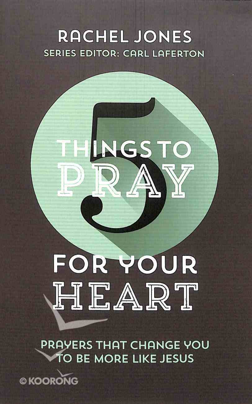 For Your Heart: Prayers That Change You to Be More Like Jesus (5 Things To Pray Series) Paperback