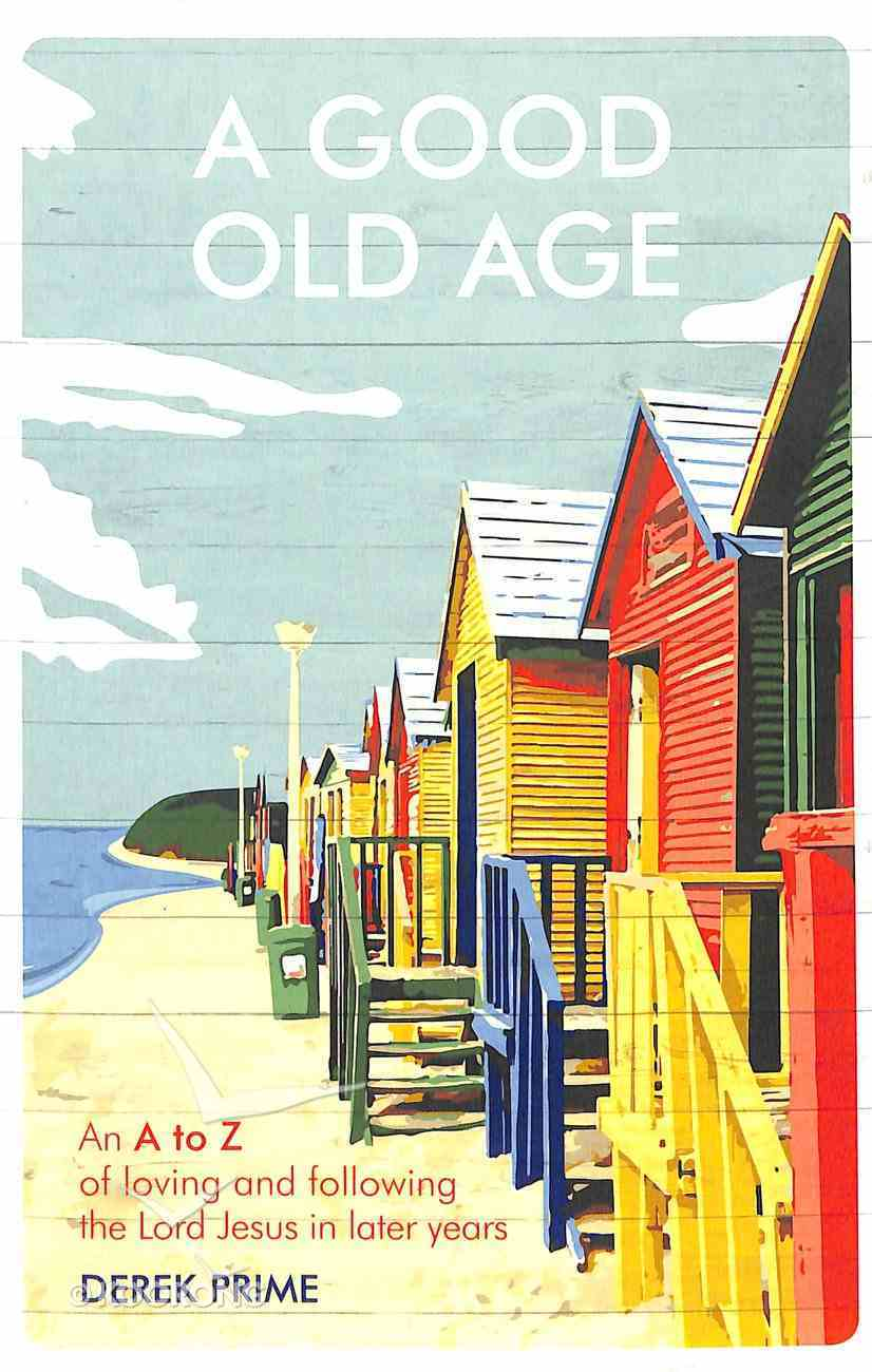 A Good Old Age: An a to Z of Loving and Following the Lord Jesus in Later Years Paperback