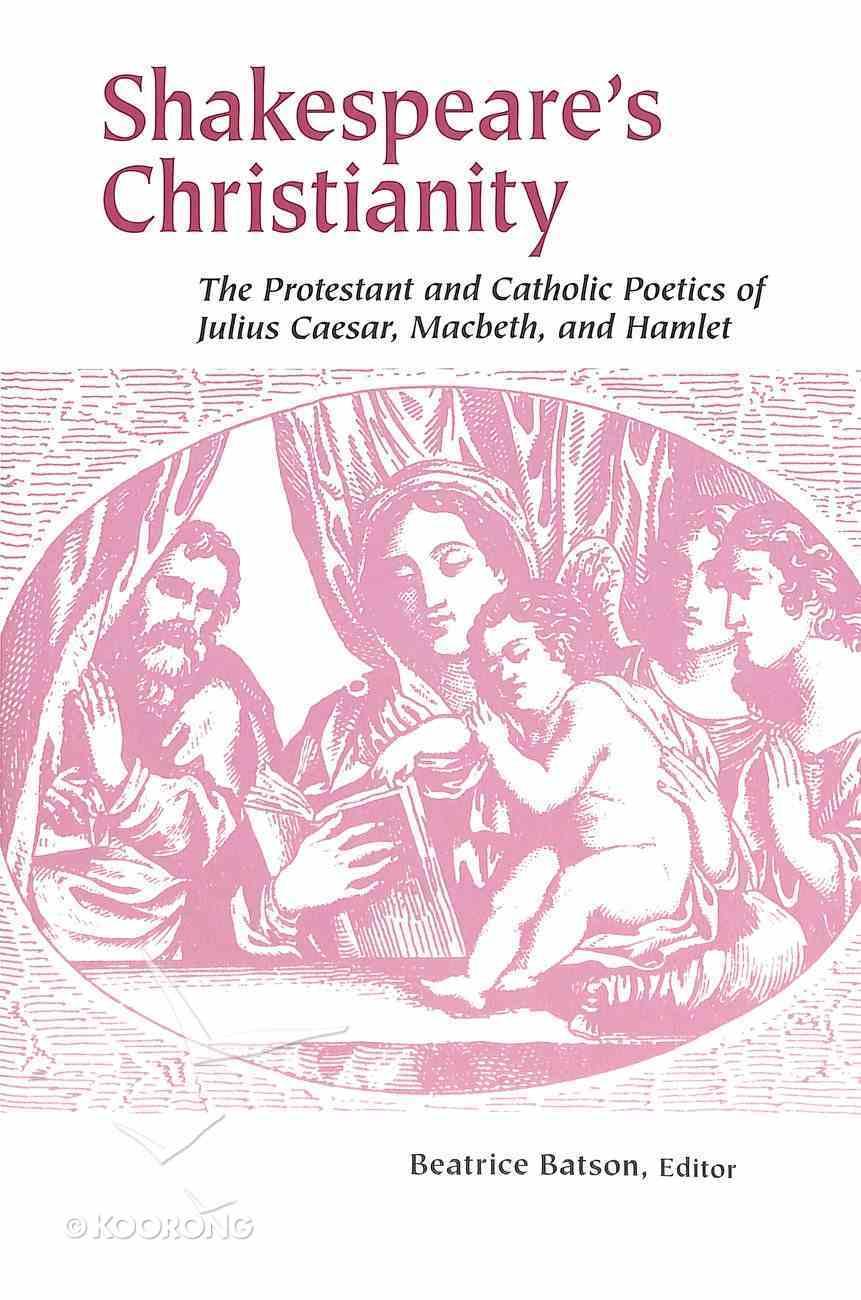 Shakespeare's Christianity: The Protestant and Catholic Poetics of Julius Caesar, Macbeth, and Hamlet Paperback