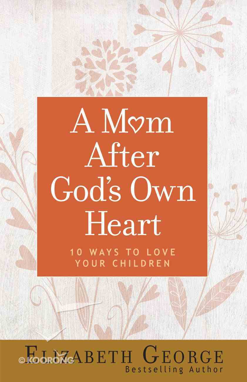 A Mom After God's Own Heart: 10 Ways to Love Your Children Paperback