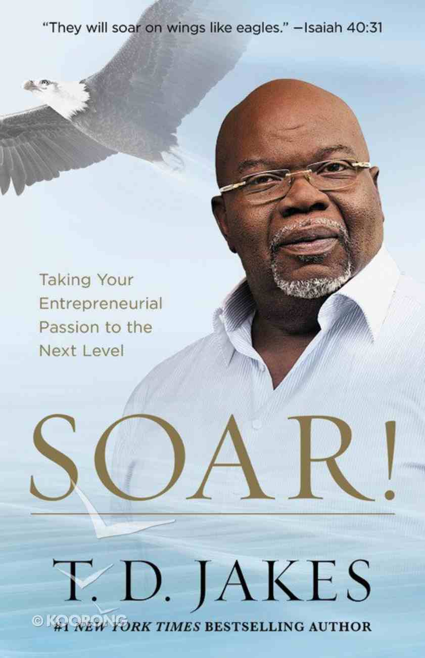 Soar!: Taking Your Entrepreneurial Passion to the Next Level - Build Your Vision From the Ground Up Paperback