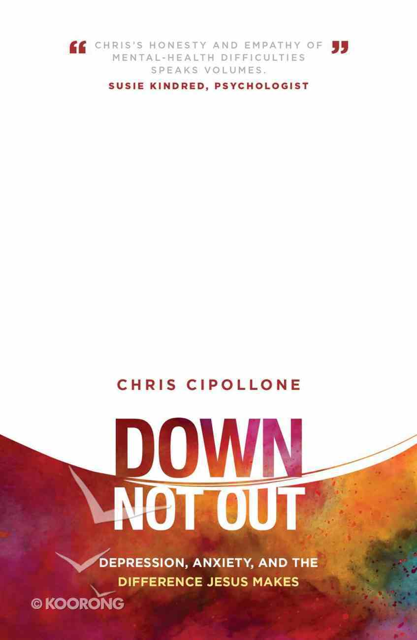 Down, Not Out: Depression, Anxiety, and the Difference Jesus Makes Paperback