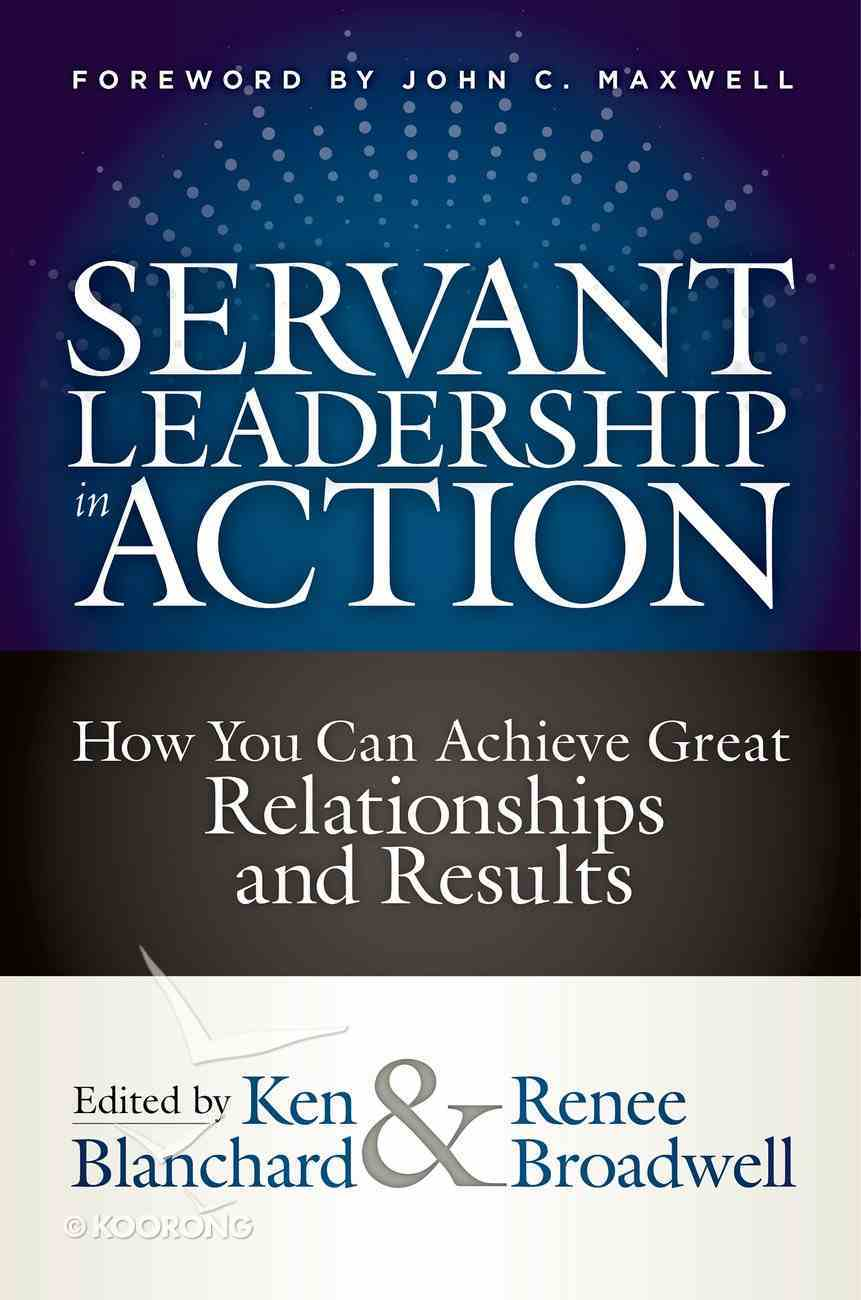 Servant Leadership in Action: How You Can Achieve Great Relationships and Results Hardback