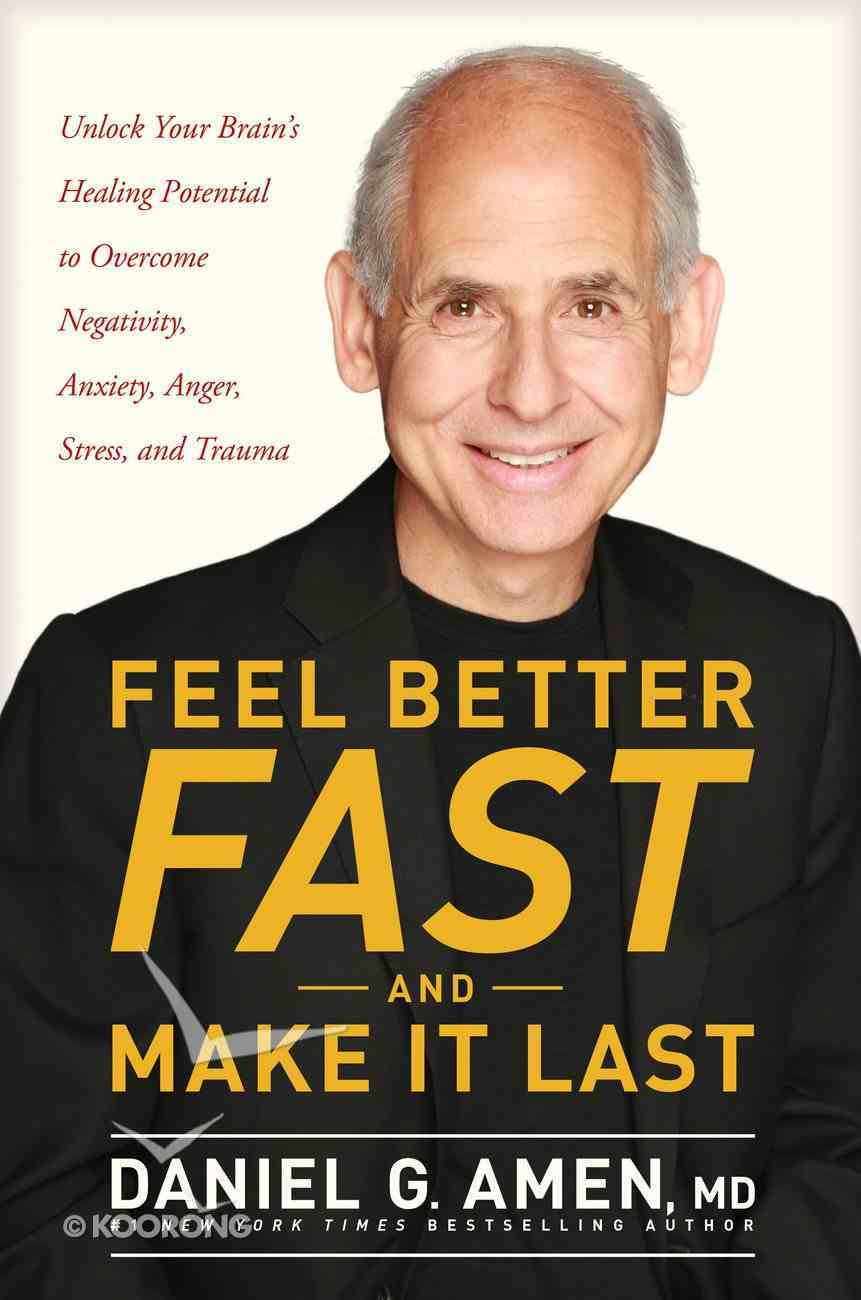 Feel Better Fast and Make It Last: Unlock Your Brain's Healing Potential to Overcome Negativity, Anxiety, Anger, Stress and Trauma Hardback