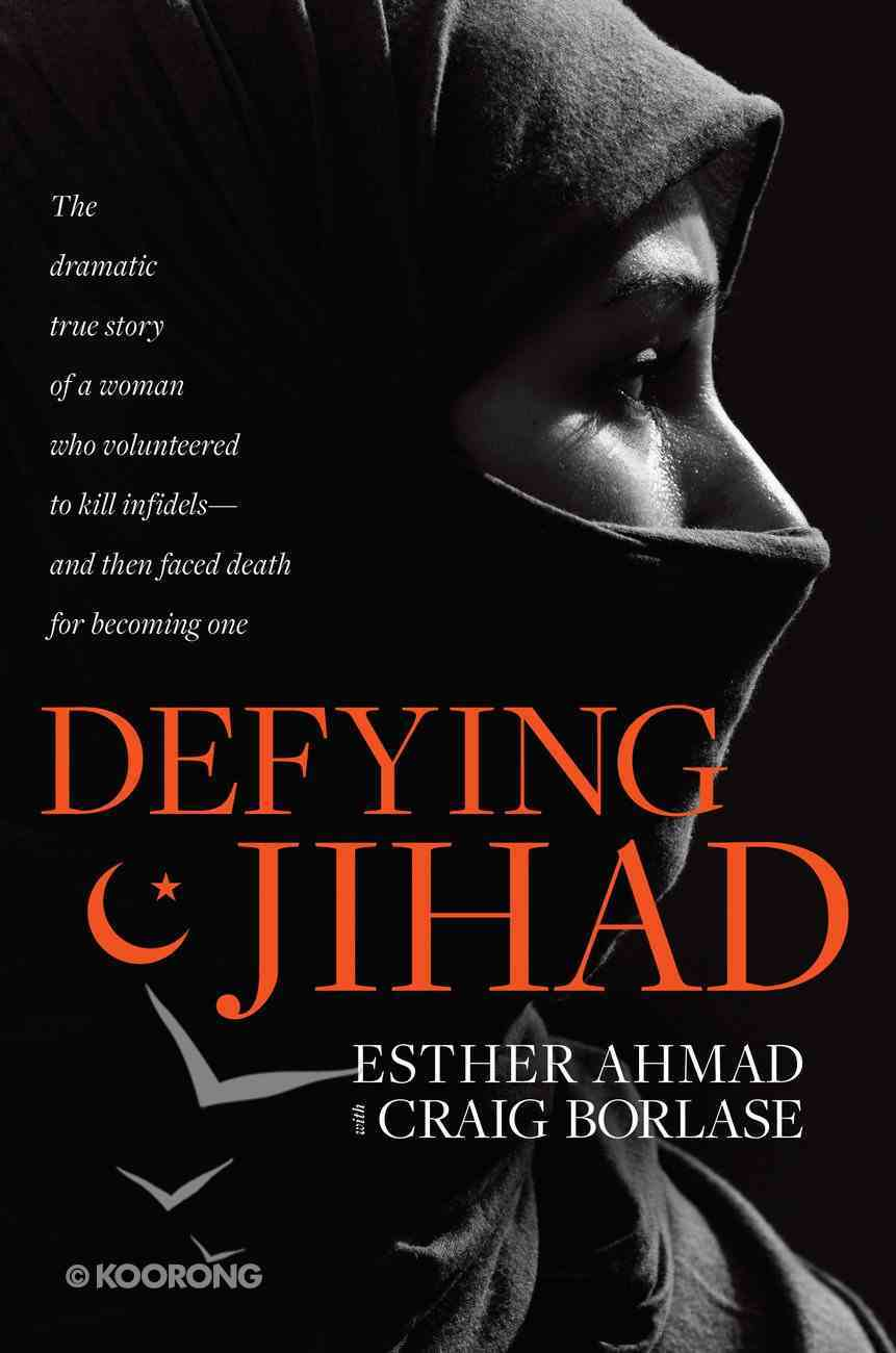 Defying Jihad: The Dramatic True Story of a Woman Who Volunteered to Kill Infidels and Then Faced Death For Becoming One Hardback