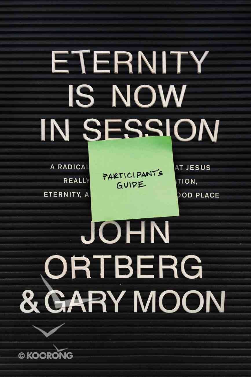 Eternity is Now in Session: A Radical Rediscovery of What Jesus Really Taught About Salvation, Eternity, and Getting to the Good Place (Participant Guide) Paperback