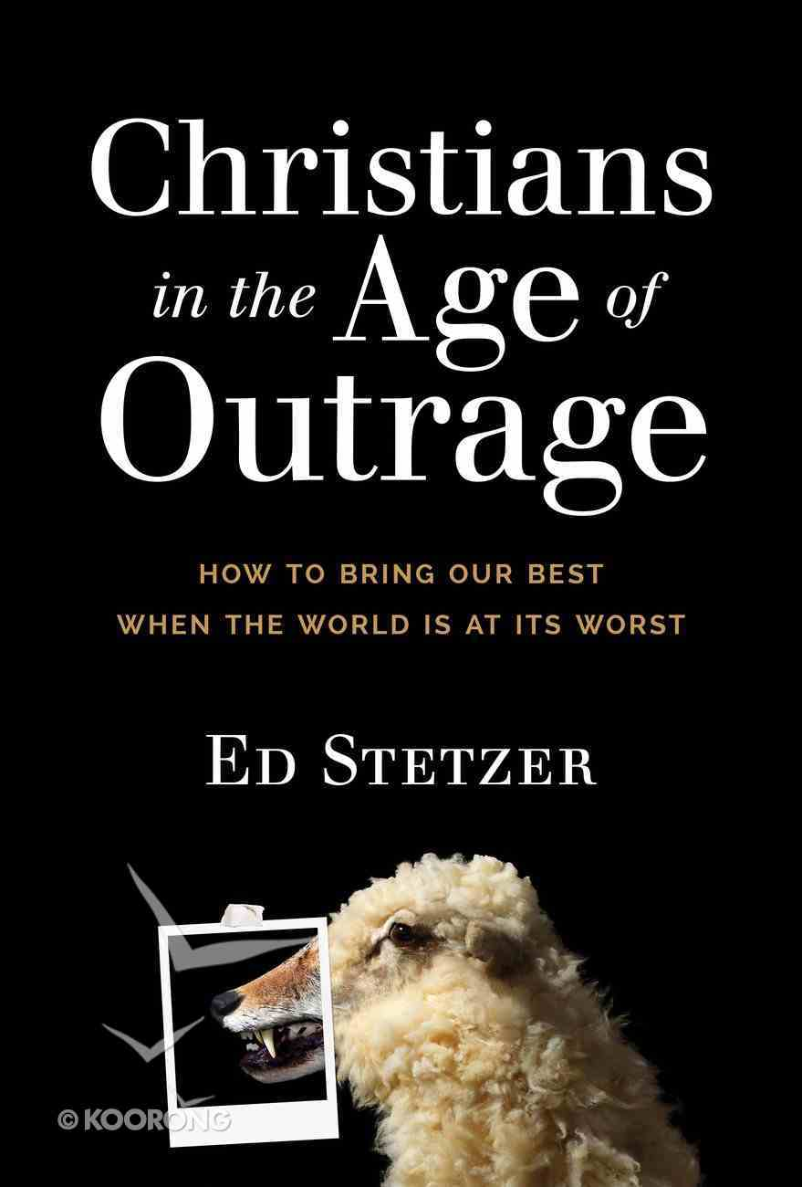 Christians in the Age of Outrage: How to Bring Our Best When the World is At Its Worst Hardback