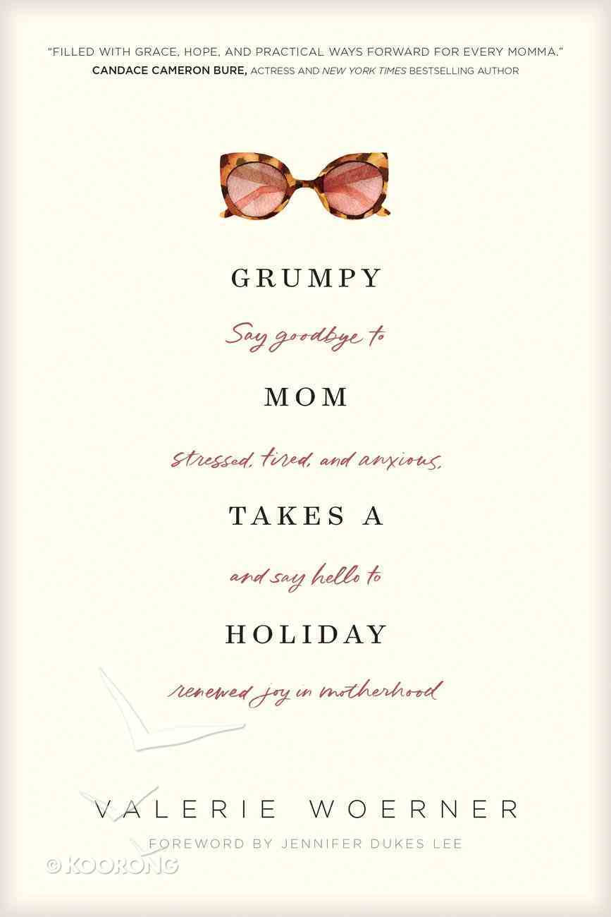 Grumpy Mom Takes a Holiday: Say Goodbye to Stressed, Tired, and Anxious, and Say Hello to Renewed Joy in Motherhood Paperback
