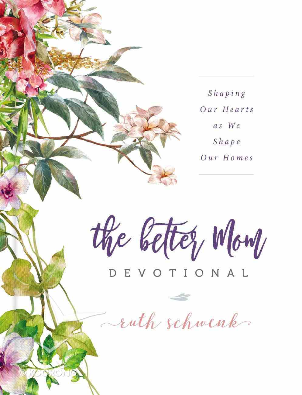 The Better Mom Devotional: Shaping Our Hearts as We Shape Our Homes Hardback