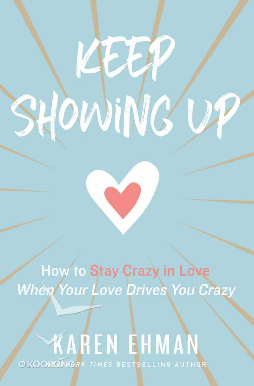 Keep Showing Up: How to Stay Crazy in Love When Your Love Drives You Crazy Paperback