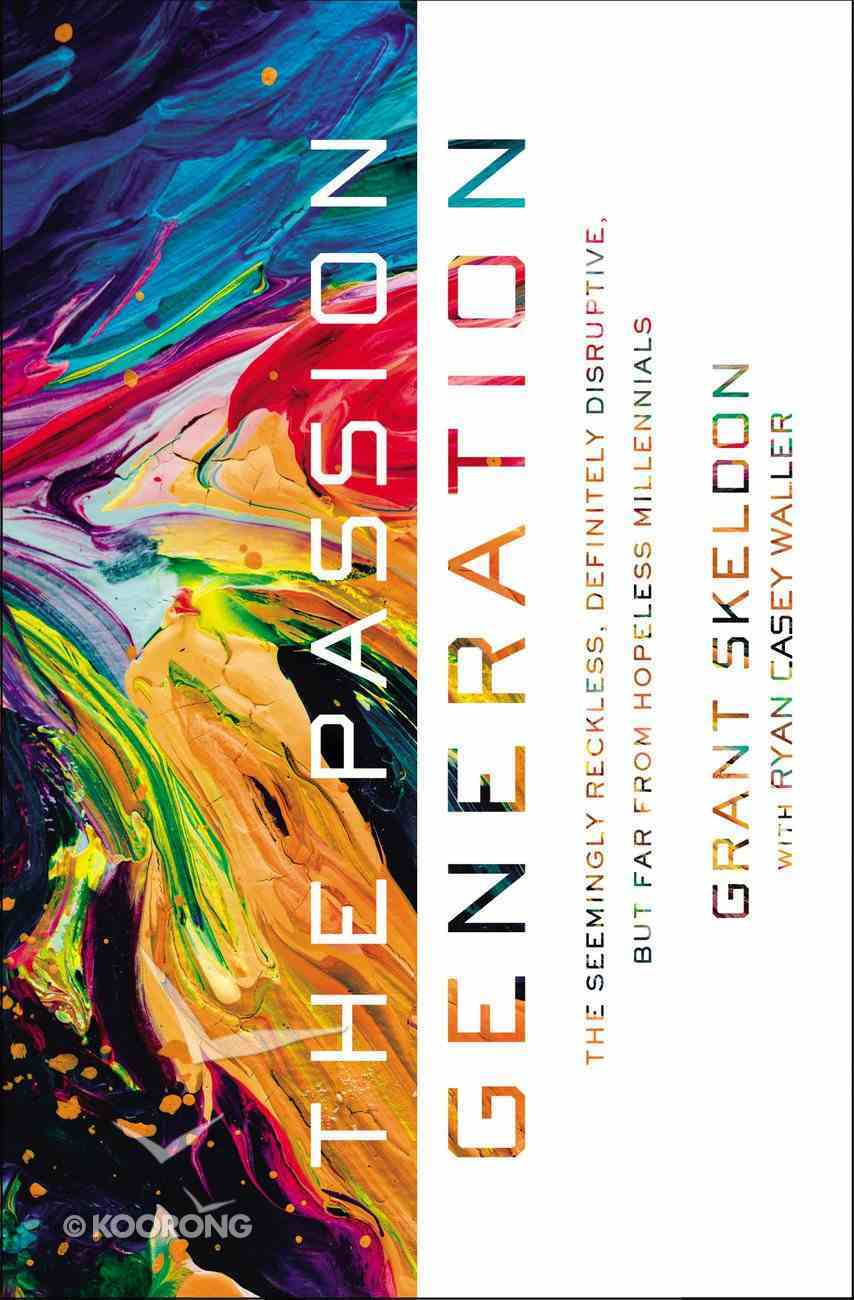 The Passion Generation: The Seemingly Reckless, Certainly Disruptive, But Far From Hopeless Millennials Paperback