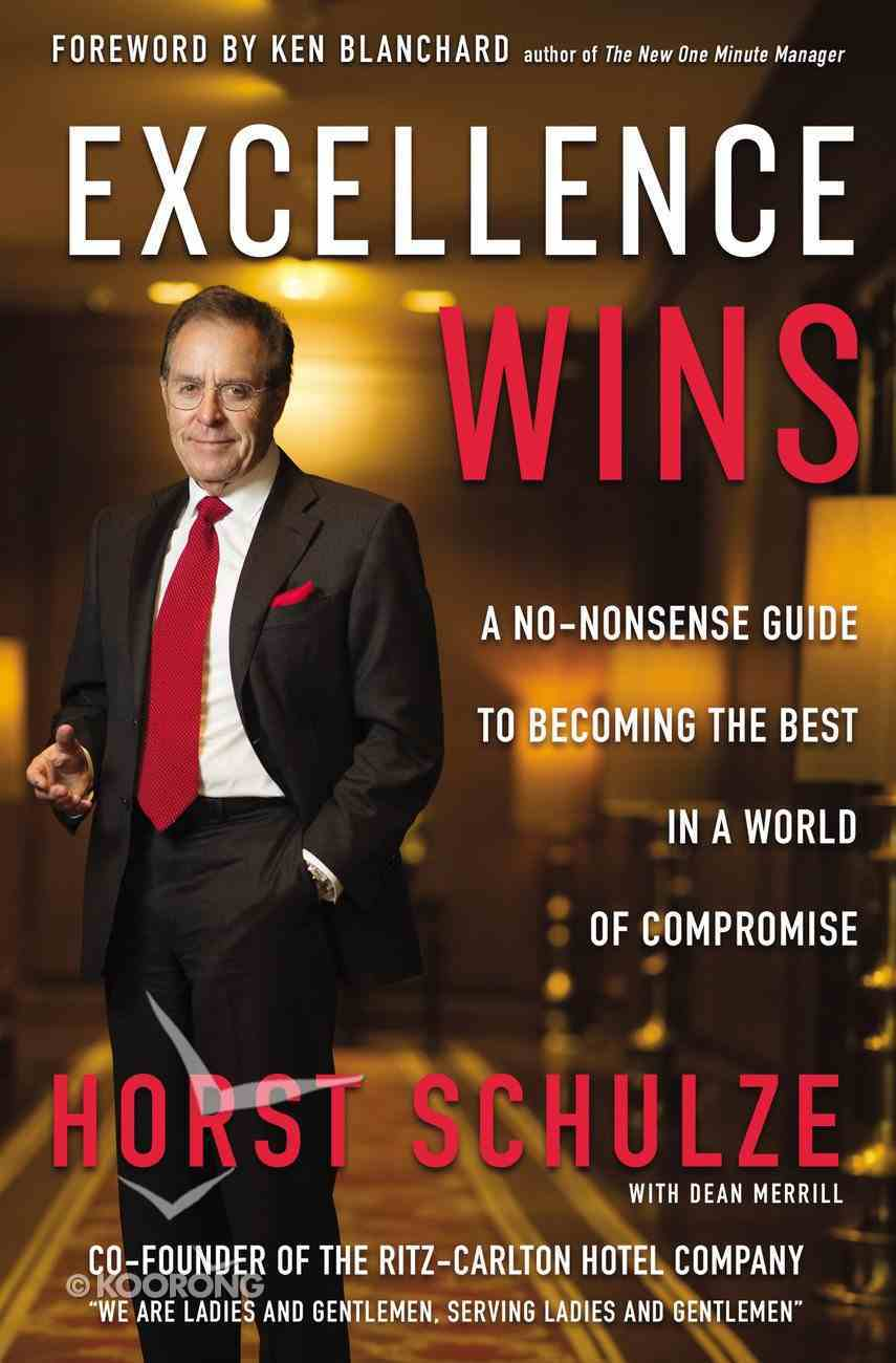 Excellence Wins, Every Time: A No-Nonsense Guide to Becoming the Best in a World of Compromise Hardback